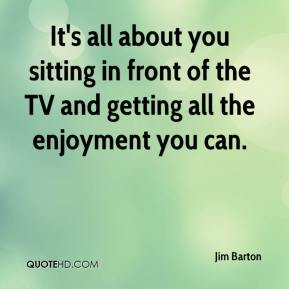 Jim Barton  - It's all about you sitting in front of the TV and getting all the enjoyment you can.