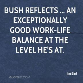 Jim Bird  - Bush reflects ... an exceptionally good work-life balance at the level he's at.