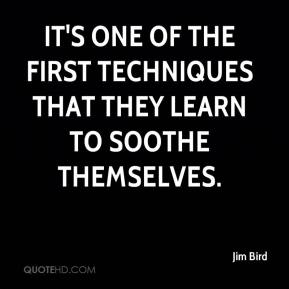 Jim Bird  - It's one of the first techniques that they learn to soothe themselves.