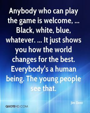 Jim Dent  - Anybody who can play the game is welcome, ... Black, white, blue, whatever. ... It just shows you how the world changes for the best. Everybody's a human being. The young people see that.