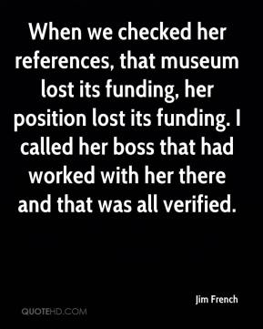 Jim French  - When we checked her references, that museum lost its funding, her position lost its funding. I called her boss that had worked with her there and that was all verified.