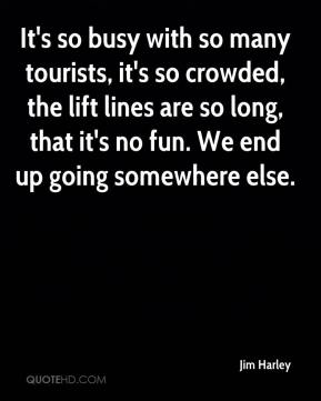 Jim Harley  - It's so busy with so many tourists, it's so crowded, the lift lines are so long, that it's no fun. We end up going somewhere else.