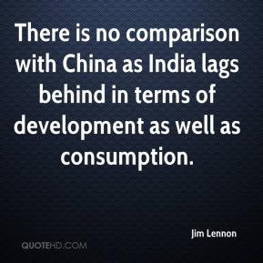 Jim Lennon  - There is no comparison with China as India lags behind in terms of development as well as consumption.