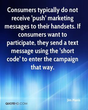 Jim Manis  - Consumers typically do not receive 'push' marketing messages to their handsets. If consumers want to participate, they send a text message using the 'short code' to enter the campaign that way.