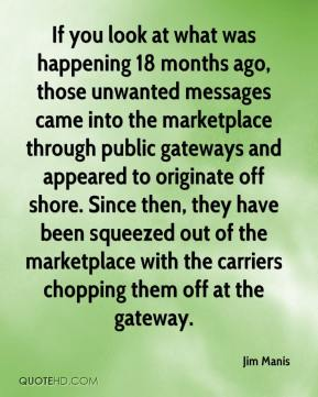 Jim Manis  - If you look at what was happening 18 months ago, those unwanted messages came into the marketplace through public gateways and appeared to originate off shore. Since then, they have been squeezed out of the marketplace with the carriers chopping them off at the gateway.