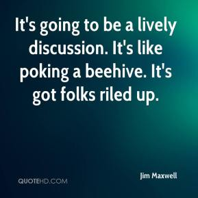 Jim Maxwell  - It's going to be a lively discussion. It's like poking a beehive. It's got folks riled up.