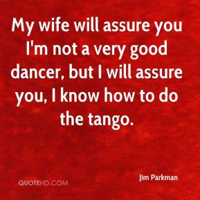 Jim Parkman  - My wife will assure you I'm not a very good dancer, but I will assure you, I know how to do the tango.