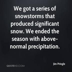 Jim Pringle  - We got a series of snowstorms that produced significant snow. We ended the season with above-normal precipitation.