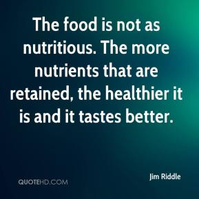 Jim Riddle  - The food is not as nutritious. The more nutrients that are retained, the healthier it is and it tastes better.