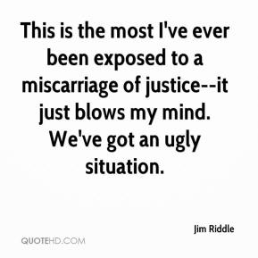 This is the most I've ever been exposed to a miscarriage of justice--it just blows my mind. We've got an ugly situation.