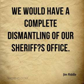 Jim Riddle  - We would have a complete dismantling of our sheriff?s office.