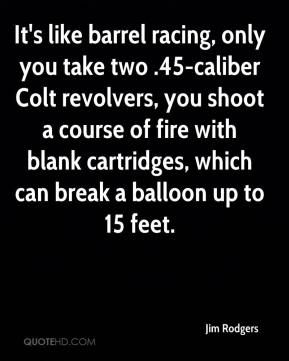 It's like barrel racing, only you take two .45-caliber Colt revolvers, you shoot a course of fire with blank cartridges, which can break a balloon up to 15 feet.