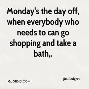 Monday's the day off, when everybody who needs to can go shopping and take a bath.
