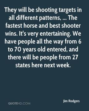 Jim Rodgers  - They will be shooting targets in all different patterns, ... The fastest horse and best shooter wins. It's very entertaining. We have people all the way from 6 to 70 years old entered, and there will be people from 27 states here next week.