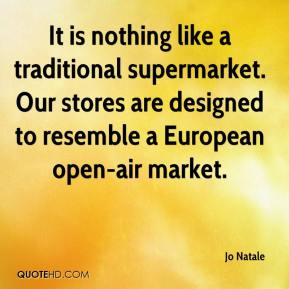 Jo Natale  - It is nothing like a traditional supermarket. Our stores are designed to resemble a European open-air market.