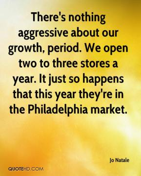 Jo Natale  - There's nothing aggressive about our growth, period. We open two to three stores a year. It just so happens that this year they're in the Philadelphia market.