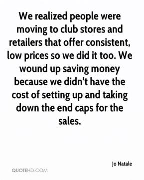 Jo Natale  - We realized people were moving to club stores and retailers that offer consistent, low prices so we did it too. We wound up saving money because we didn't have the cost of setting up and taking down the end caps for the sales.