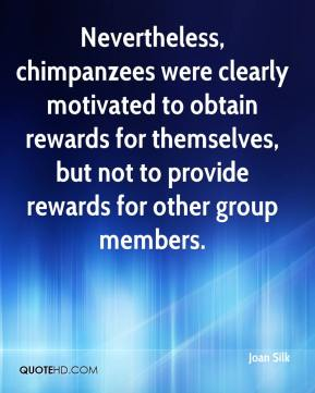Joan Silk  - Nevertheless, chimpanzees were clearly motivated to obtain rewards for themselves, but not to provide rewards for other group members.