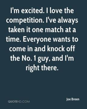 Joe Breen  - I'm excited. I love the competition. I've always taken it one match at a time. Everyone wants to come in and knock off the No. 1 guy, and I'm right there.