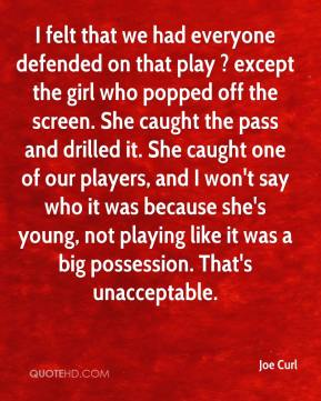 Joe Curl  - I felt that we had everyone defended on that play ? except the girl who popped off the screen. She caught the pass and drilled it. She caught one of our players, and I won't say who it was because she's young, not playing like it was a big possession. That's unacceptable.