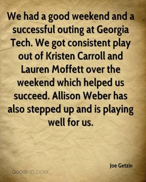Joe Getzin  - We had a good weekend and a successful outing at Georgia Tech. We got consistent play out of Kristen Carroll and Lauren Moffett over the weekend which helped us succeed. Allison Weber has also stepped up and is playing well for us.