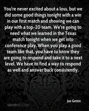 Joe Getzin  - You're never excited about a loss, but we did some good things tonight with a win in our first match and showing we can play with a top-20 team. We're going to need what we learned in the Texas match tonight when we get into conference play. When you play a good team like that, you have to know they are going to respond and take it to a next level. We have to find a way to respond as well and answer back consistently.