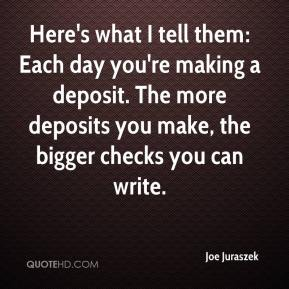 Joe Juraszek  - Here's what I tell them: Each day you're making a deposit. The more deposits you make, the bigger checks you can write.