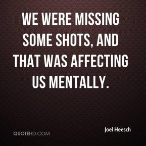 Joel Heesch  - We were missing some shots, and that was affecting us mentally.