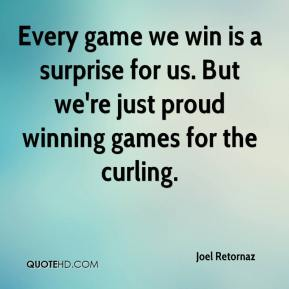 Joel Retornaz  - Every game we win is a surprise for us. But we're just proud winning games for the curling.