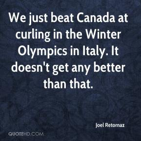 Joel Retornaz  - We just beat Canada at curling in the Winter Olympics in Italy. It doesn't get any better than that.