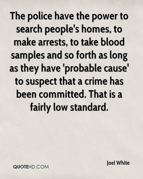 Joel White  - The police have the power to search people's homes, to make arrests, to take blood samples and so forth as long as they have 'probable cause' to suspect that a crime has been committed. That is a fairly low standard.