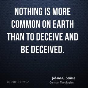 Johann G. Seume - Nothing is more common on earth than to deceive and be deceived.