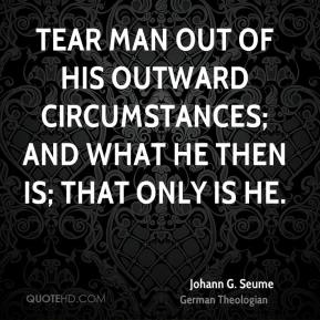 Tear man out of his outward circumstances; and what he then is; that only is he.