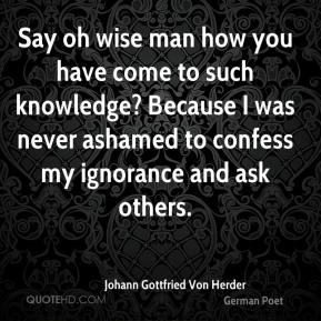 Johann Gottfried Von Herder  - Say oh wise man how you have come to such knowledge? Because I was never ashamed to confess my ignorance and ask others.