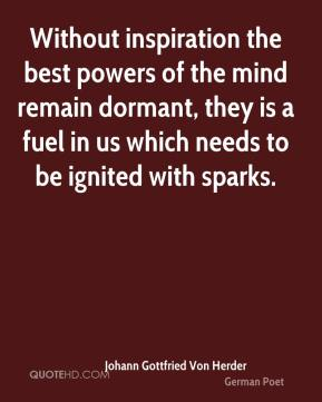 Without inspiration the best powers of the mind remain dormant, they is a fuel in us which needs to be ignited with sparks.