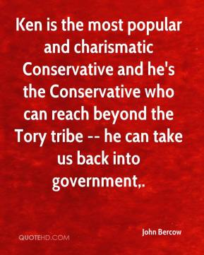 John Bercow  - Ken is the most popular and charismatic Conservative and he's the Conservative who can reach beyond the Tory tribe -- he can take us back into government.