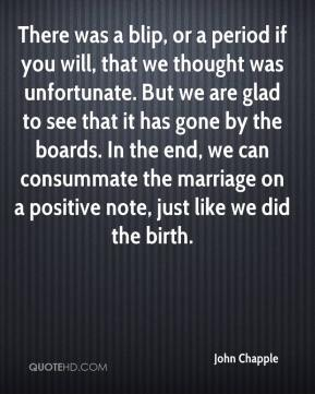 John Chapple  - There was a blip, or a period if you will, that we thought was unfortunate. But we are glad to see that it has gone by the boards. In the end, we can consummate the marriage on a positive note, just like we did the birth.