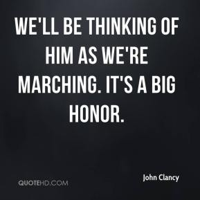 John Clancy  - We'll be thinking of him as we're marching. It's a big honor.