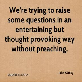 John Clancy  - We're trying to raise some questions in an entertaining but thought provoking way without preaching.