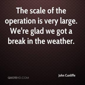 John Cunliffe  - The scale of the operation is very large. We're glad we got a break in the weather.