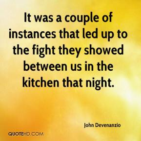 John Devenanzio  - It was a couple of instances that led up to the fight they showed between us in the kitchen that night.