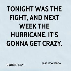 John Devenanzio  - Tonight was the fight, and next week the hurricane. It's gonna get crazy.