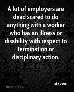 John Doran  - A lot of employers are dead scared to do anything with a worker who has an illness or disability with respect to termination or disciplinary action.