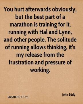 John Eddy  - You hurt afterwards obviously, but the best part of a marathon is training for it, running with Hal and Lynn, and other people. The solitude of running allows thinking, it's my release from the frustration and pressure of working.