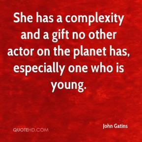 John Gatins  - She has a complexity and a gift no other actor on the planet has, especially one who is young.