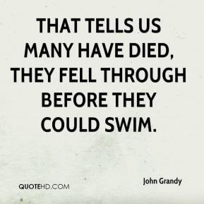 John Grandy  - That tells us many have died, they fell through before they could swim.