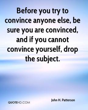 John H. Patterson  - Before you try to convince anyone else, be sure you are convinced, and if you cannot convince yourself, drop the subject.
