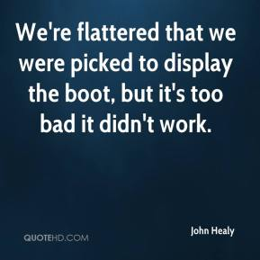 John Healy  - We're flattered that we were picked to display the boot, but it's too bad it didn't work.