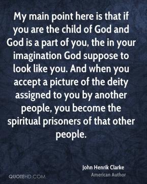 John Henrik Clarke - My main point here is that if you are the child of God and God is a part of you, the in your imagination God suppose to look like you. And when you accept a picture of the deity assigned to you by another people, you become the spiritual prisoners of that other people.