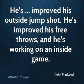 John MacLeod  - He's ... improved his outside jump shot. He's improved his free throws, and he's working on an inside game.